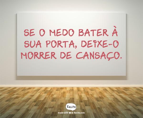 SE O MEDO BATER À SUA PORTA, DEIXE-O MORRER DE CANSAÇO. - Quote From Recite.com #RECITE #QUOTE