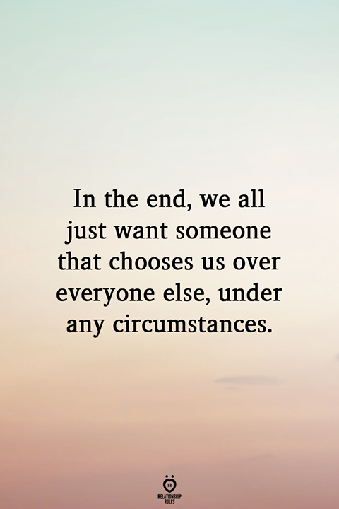 In the end, we all just want someone that chooses us over everyone else, under any circumstances.