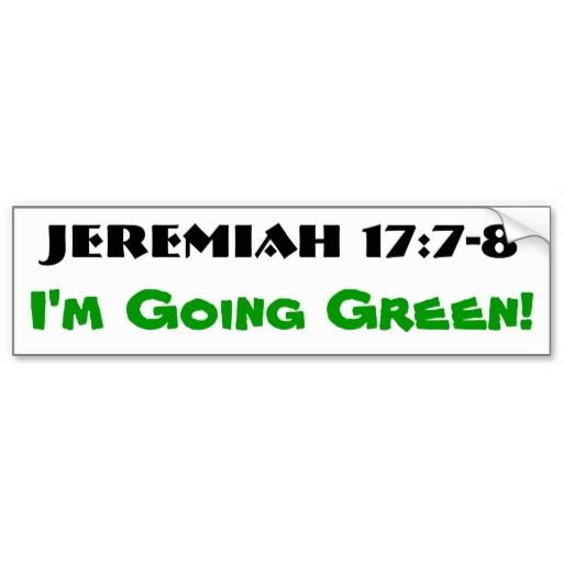 "Jeremiah 17:7-8  Going Green Bumper Sticker. An environmentalist's dream!    ""But blessed is the one who trusts in the Lord, whose confidence is in him. They will be like a tree planted by the water that sends out its roots by the stream. It does not fear when heat comes; its leaves are always green. It has no worries in a year of drought and never fails to bear fruit."""