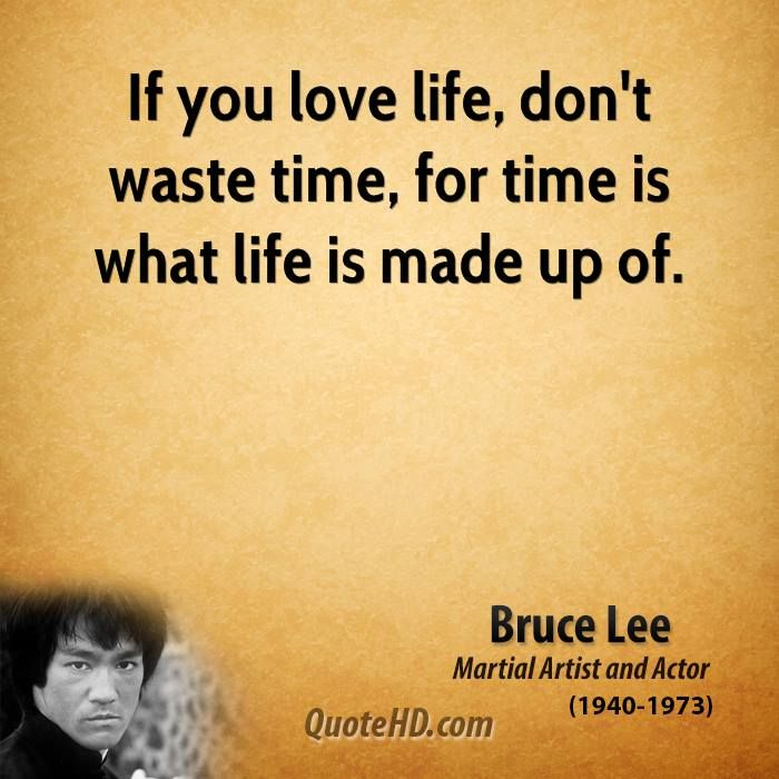 If You Love Life, Don't Waste Time, For Time Is What Life