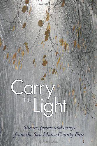 Carry the Light: Short Stories, Poems and Essays from the San Mateo County Fair (Volume 1): Bardi Rosman Koodrin, Tory Hartmann, Elise Frances Miller, Laurel Anne Hill, Thomas Ekkens, Joanne Shwed, Matt Cranford: 9781937818050: Amazon.com: Books