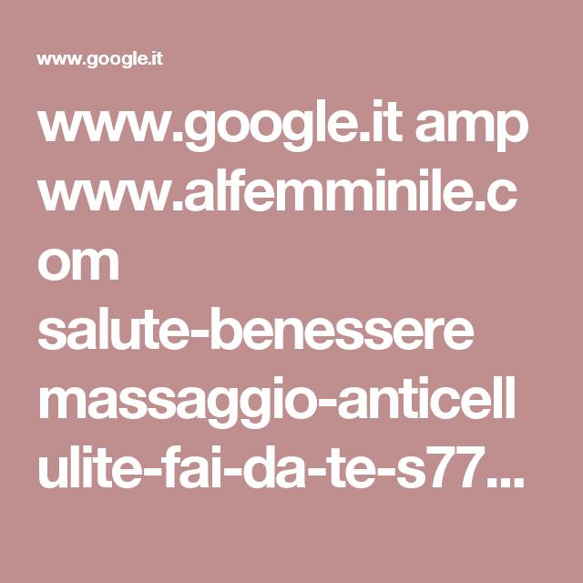 www.google.it amp www.alfemminile.com salute-benessere massaggio-anticellulite-fai-da-te-s779213.html.amp