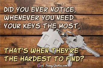 Did You Ever Notice Whenever You Need Your Keys The Most That S When They Re The Hardest To Find Lovesfunny Com Funny Quotes Funny Quotes
