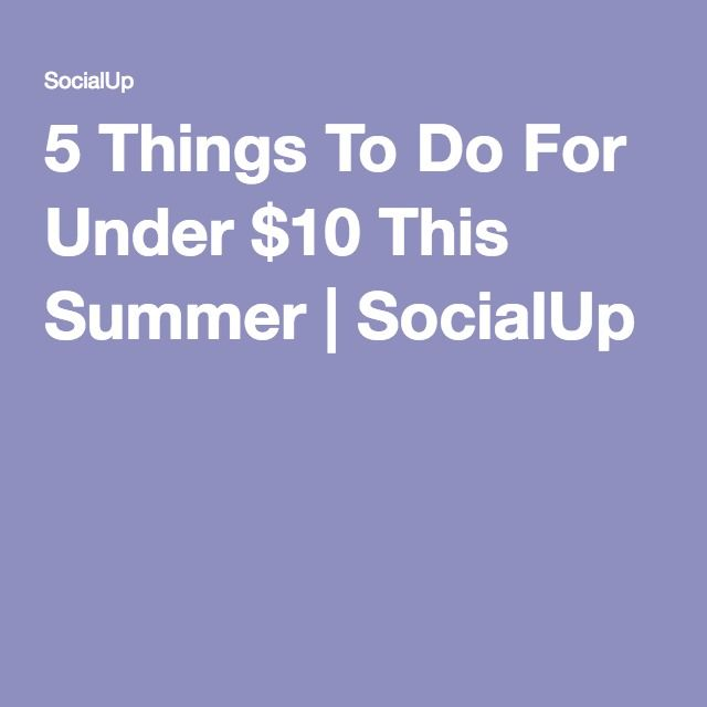 5 Things To Do For Under $10 This Summer | SocialUp  #summer #fun #under10dollars #cheap #social #socialup #getsocialup