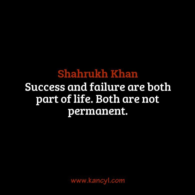 """Success and failure are both part of life. Both are not permanent."", Shahrukh Khan"