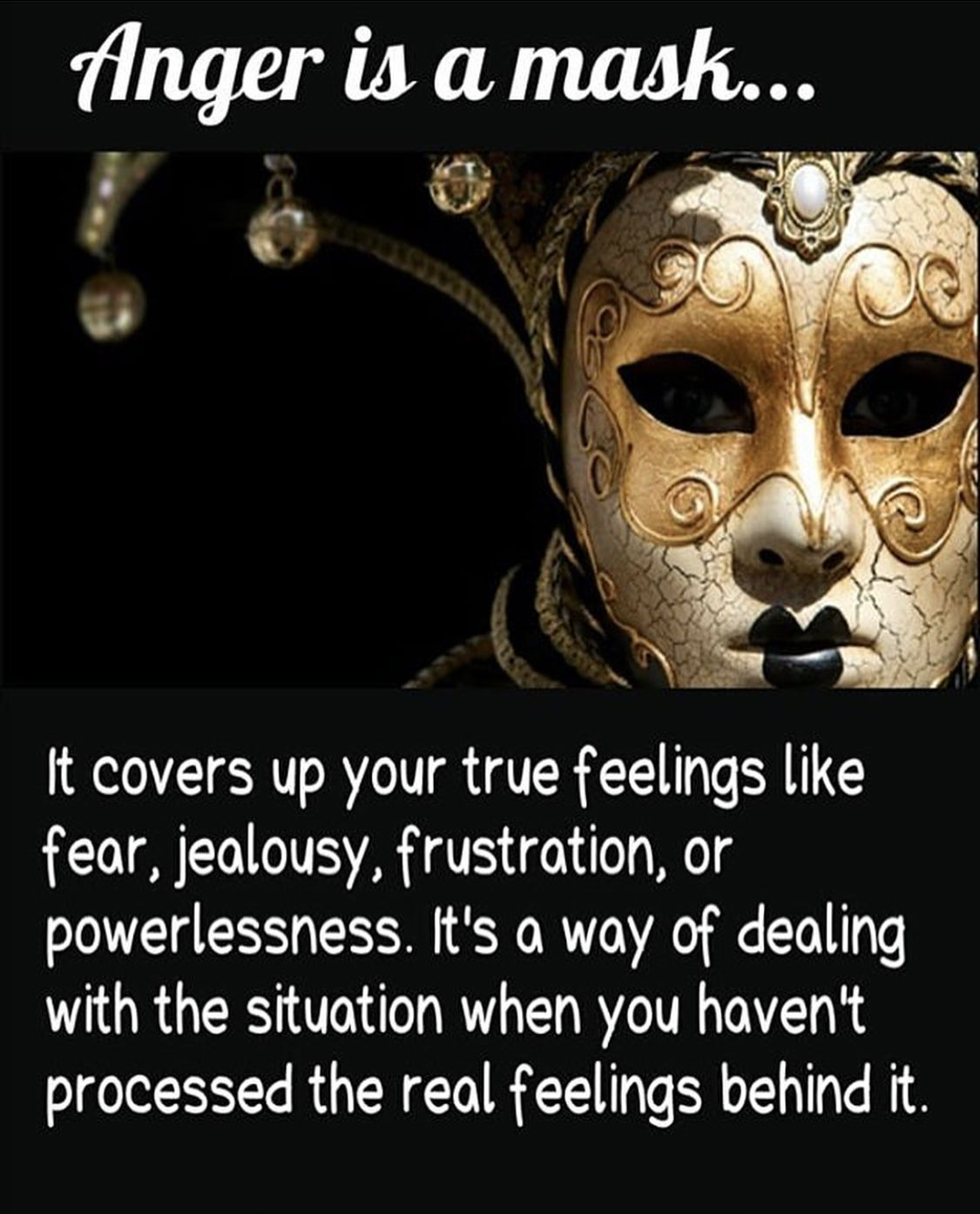 "Image result for ""Anger is a mask… It covers up your true feelings like fear, jealousy, frustration, or powerlessness. It's a way of dealing with the situation when you haven't processed the real feelings behind it."""