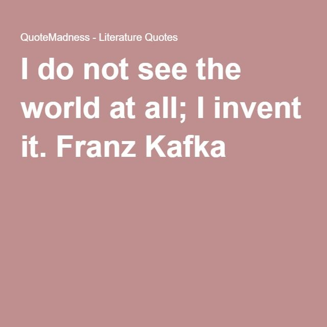 Kafka Quote Meaning Of Life: I Do Not See The World At All; I Invent It. Franz Kafka