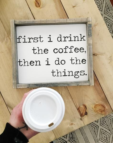 First I Drink The Coffee Then I Do The Things   Wood Sign -