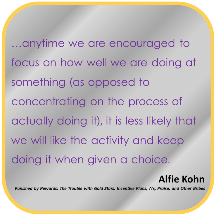 Any time we are encouraged to focus on how well we are doing at something (as opposed to concentrating on the process of actually doing it), it is less likely that we will like the activity and keep doing it when given a choice. - Alfie Kohn