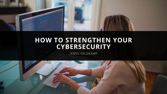 James Feldkamp How to Strengthen Your Cybersecurity in