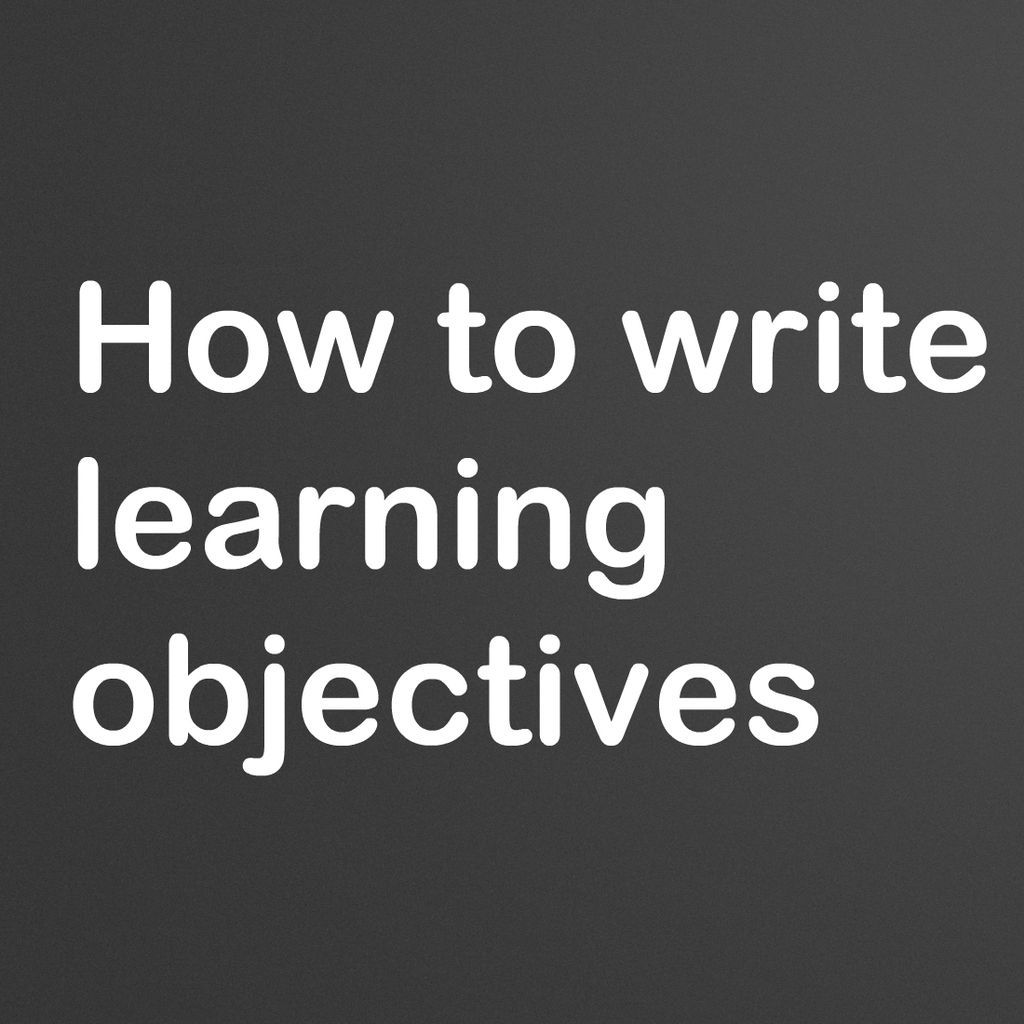 how to write learning objectives Information about writing learning objectives - what you need to understand and  be able to do.
