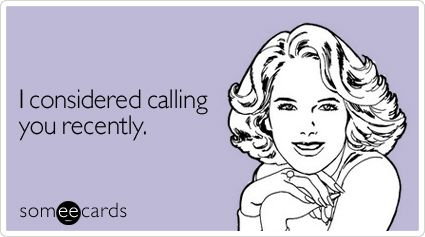 I considered calling you recently.