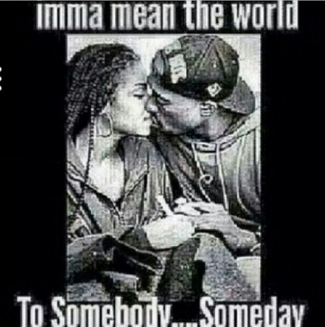 Imma Mean The World To Somebody Someday