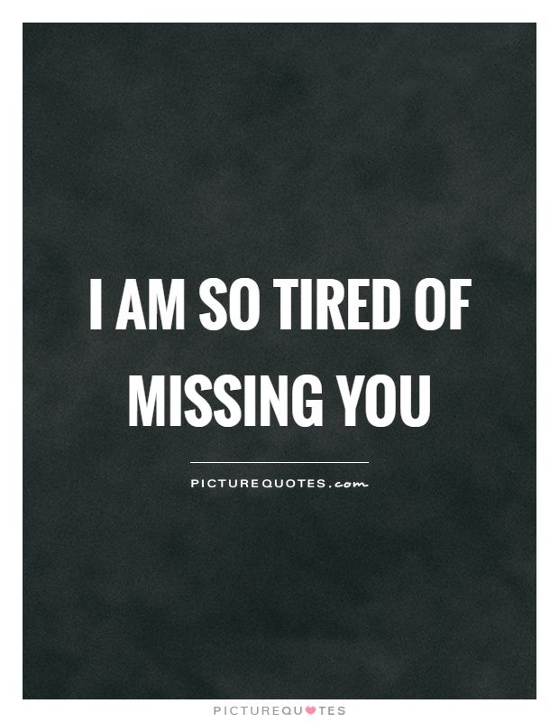 I Am So Tired Of Missing You Picture Quotes Tired Quotes Tired Quotes Funny Good Relationship Quotes