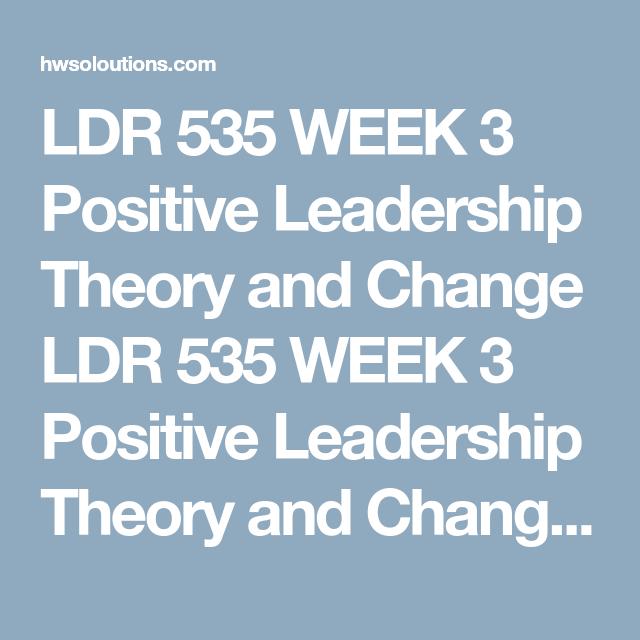 LDR 535 WEEK 3 Positive Leadership Theory and Change LDR 535 WEEK 3 ...