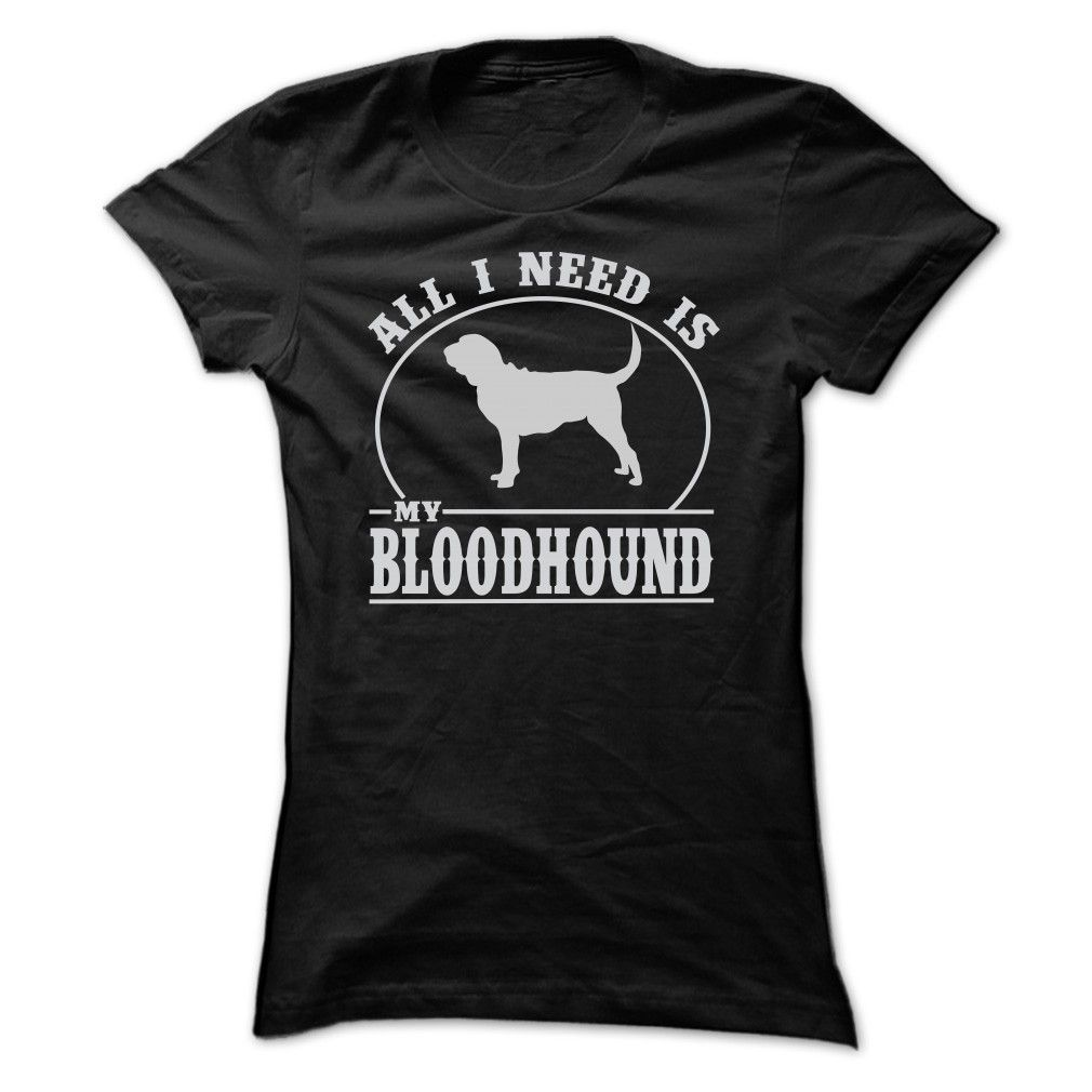 ALL I NEED IS MY BLOODHOUND T-Shirts, Hoodies. ADD TO CART ==► Funny Tee Shirts