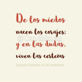 """""""De los #Miedos nacen los #Corajes; y en las #Dudas, viven las #Certezas"""". #EduardoGaleano #FrasesCelebres @candidman"""