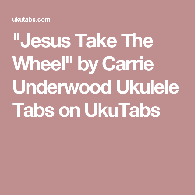 Jesus Take The Wheel By Carrie Underwood Ukulele Tabs On Ukutabs