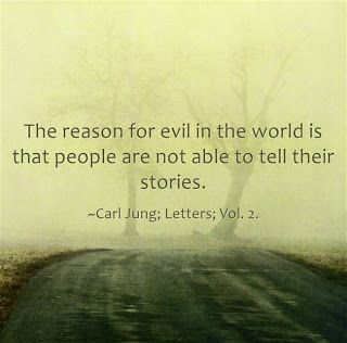 The reason for evil in the world is that people are not able to tell their stories. ~Carl Jung; Freud Letters; Vol. 2