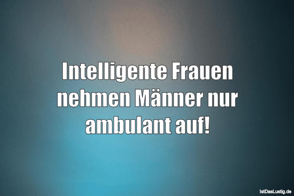 Intelligente Frauen nehmen Männer nur ambulant auf! ... gefunden auf https://www.istdaslustig.de/spruch/2058 #lustig #sprüche #fun #spass