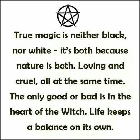 """Magick Wicca Witch Witchcraft: """"True #magic is neither black nor white ~ it's both, because nature is both. Loving and cruel, all at the same time. The only good or bad is in the heart of the #Witch. Life keeps a balance on its own."""""""