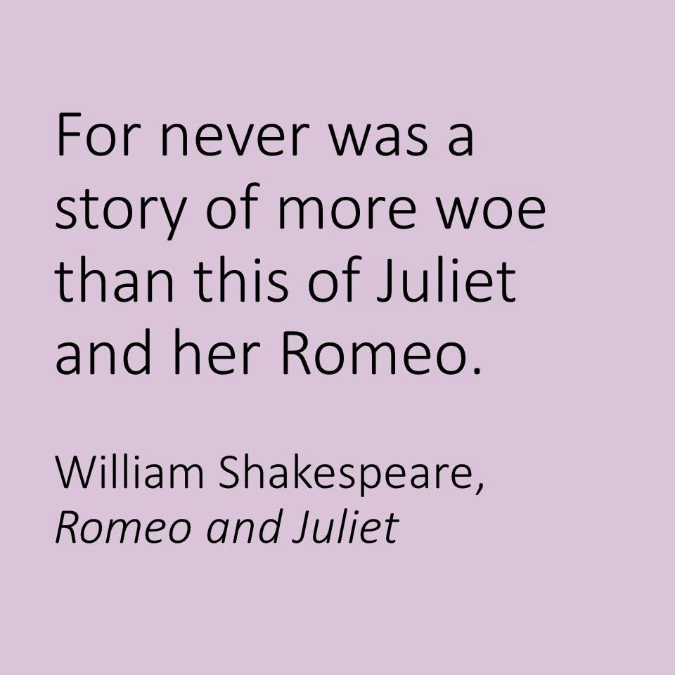 """For never was a story of more woe than this of Juliet and her Romeo"