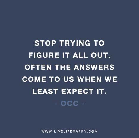 Stop Trying To Figure It All Out Often The Answers Come To Us When We Least Expect It Love Life Quotes Outing Quotes Encouragement Quotes