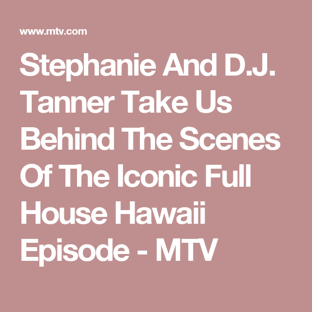 Stephanie And D.J. Tanner Take Us Behind The Scenes Of The Iconic Full House Hawaii Episode - MTV