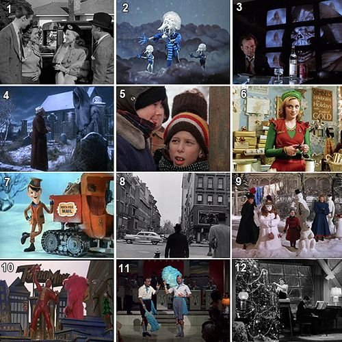 1. it's a wonderful life  2.Year without Santa Claus  3. Scrooged  4.Muppets Christmas Carol  5. A christmas story  6.Elf  7.Santa Clause is coming to town  8.Miracle on 34th Street(I think)  9.Meet me in St. Louis  10. Jingle all the Way  11.White Christmas  12. christmas in Conneticut ( I think)