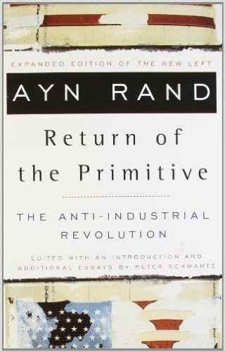The Return of the Primitive: The Anti-Industrial Revolution: Ayn Rand, Peter Schwartz: 8601402660476: Amazon.com: Books