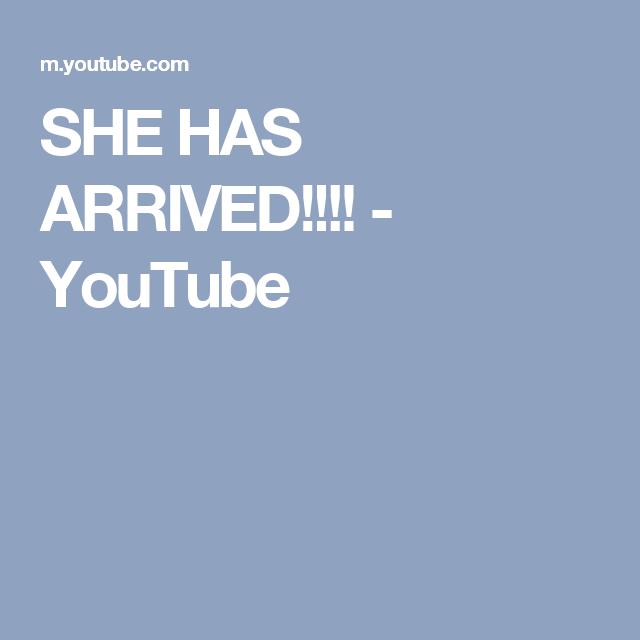 SHE HAS ARRIVED!!!! - YouTube