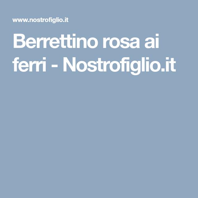 Berrettino rosa ai ferri - Nostrofiglio.it