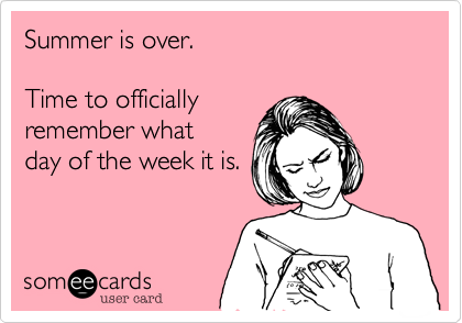 Summer Is Over Time To Officially Remember What Day Of The Week It Is Teacher Humor School Humor Teacher Memes