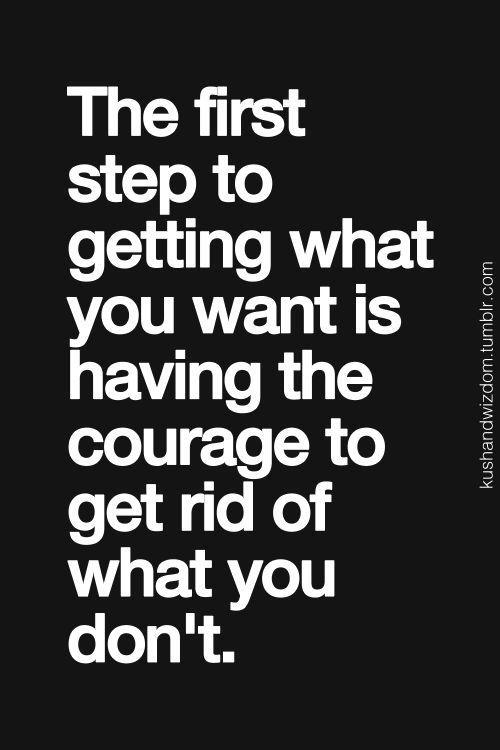 Der erste Schritt zu bekommen was du willst, ist die Courage sich von dem zu trennen, was du nicht willst