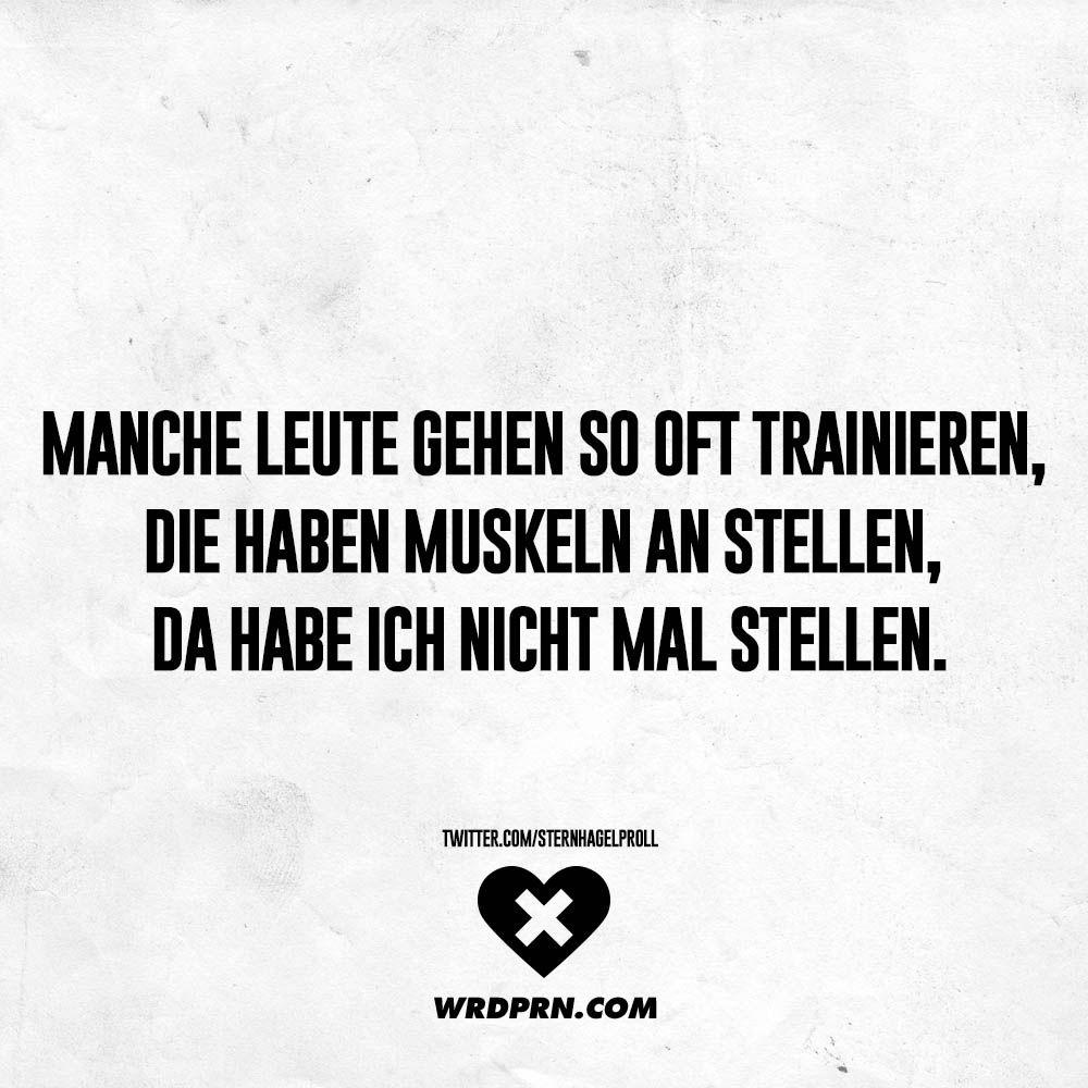 Manche Leute gehen so oft trainieren, die haben Muskeln an stellen ...