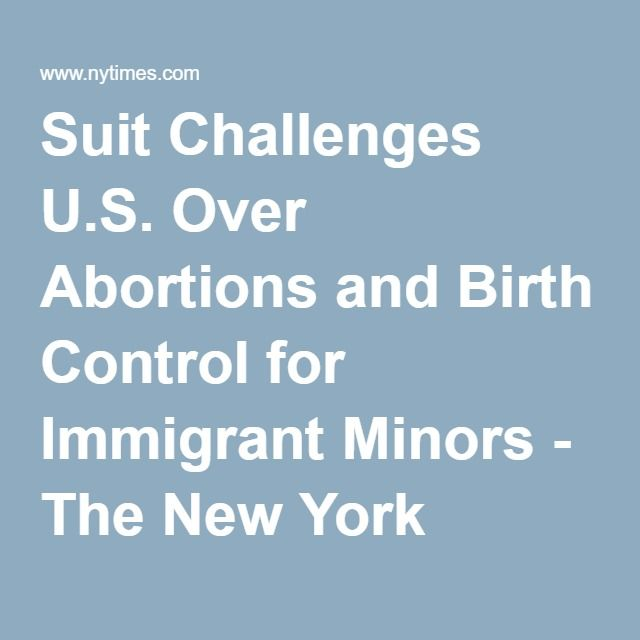 Suit Challenges U.S. Over Abortions and Birth Control for Immigrant Minors - The New York Times 06.24.16 Like the dispute over the requirement that health plans cover contraception, the lawsuit, brought by the American Civil Liberties Union against the Department of Health and Human Services, highlights a clash between federal rules and the beliefs of Roman Catholic and other groups that say they are exempt from the requirements on grounds of religious freedom.