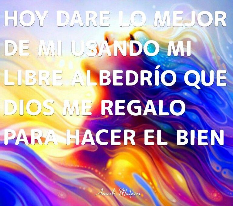 HOY DARE LO MEJOR DE MI USANDO MI LIBRE ALBEDRÍO, QUE DIOS ME REGALO,  PARA HABER EL BIEN