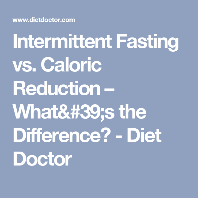 Intermittent Fasting vs. Caloric Reduction – What's the Difference? - Diet Doctor