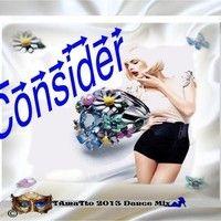 Consider (TAmaTto 2013 Dance Mix) by TA maTto 2013 on SoundCloud