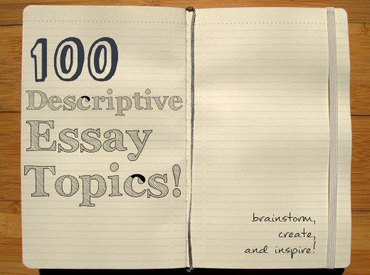 descriptive essays can be the easiest essays to write once you  descriptive essays can be the easiest essays to write once you come up a good topic here is some bits of advice and a nice long list of 100
