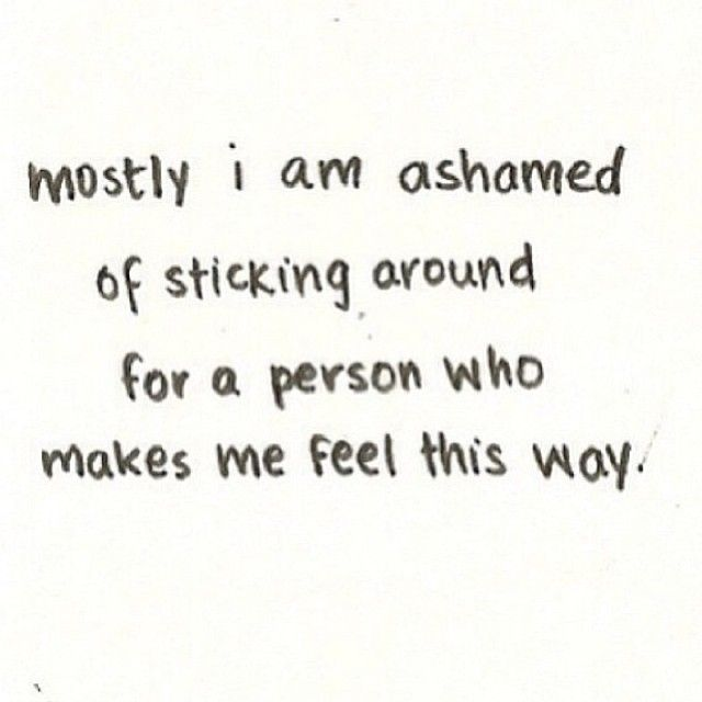 Mostly, I am ashamed of sticking around for a person who makes me feel this way.