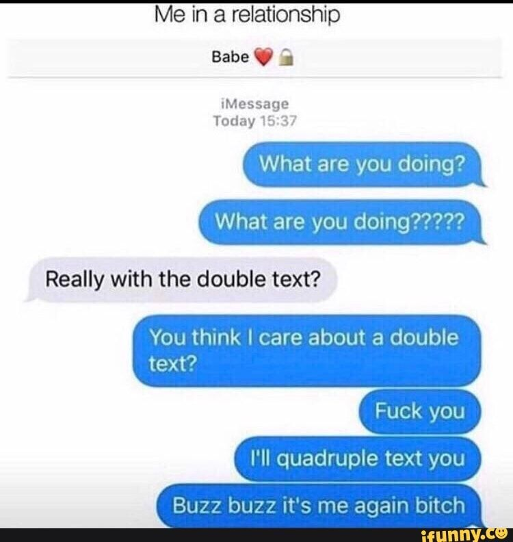 Me in a relationship Today What are you doing? What are you domg????? Really with the double text? You think I care about a double text? I'll quadruple text you Buzz buzz ut's me again bitch - )