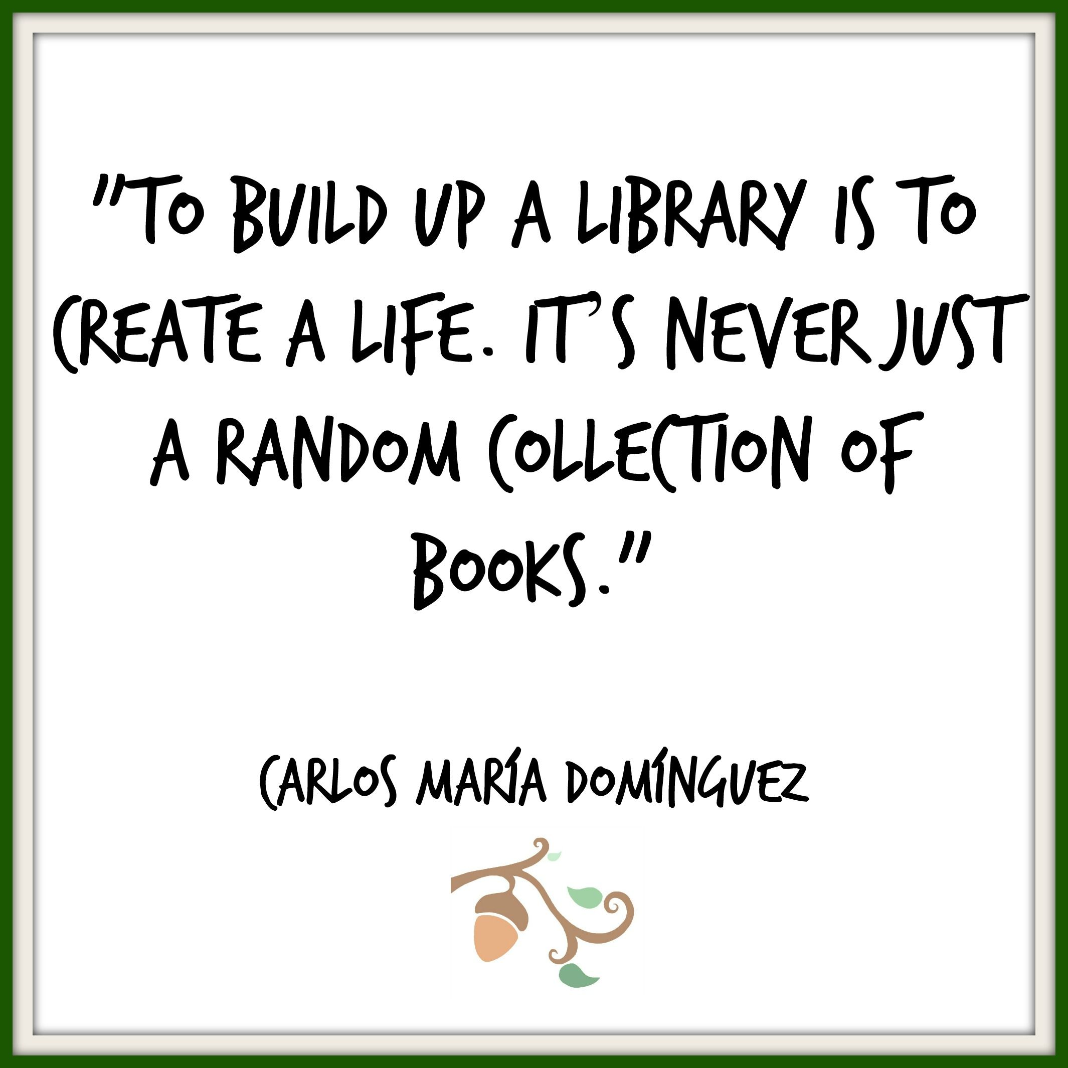 Carlos María Domínguez — To build up a library is to create a life. It's never just a random collection of books.