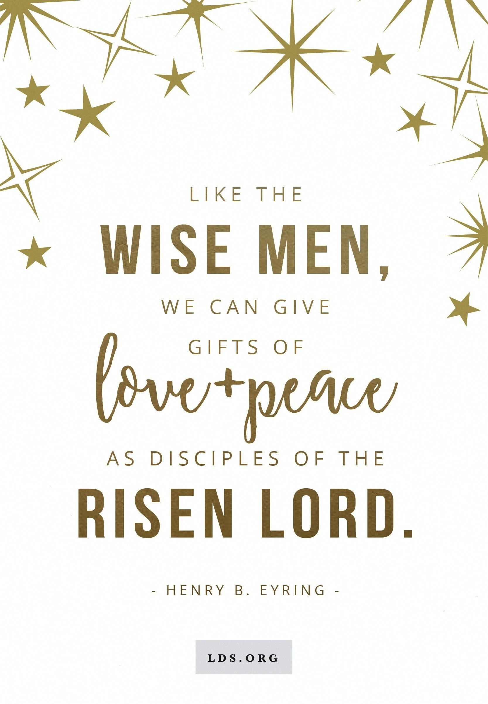 Wise Men we can give gifts of love and peace as disciples of the risen Lord Henry B EyringLike the Wise Men we can give gifts of love and peace as disciples of the risen...