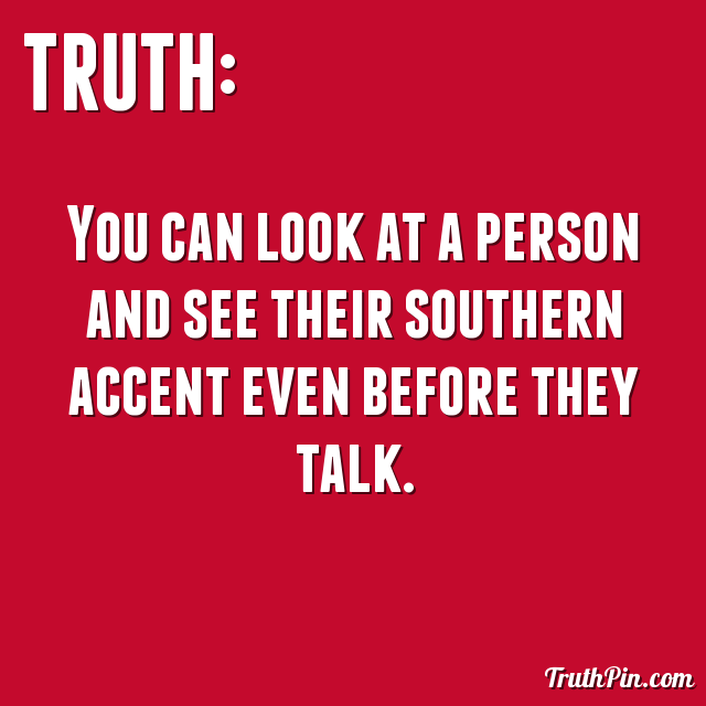 You can look at a person and see their southern accent even before they talk.