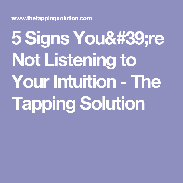 5 Signs You're Not Listening to Your Intuition - The Tapping Solution