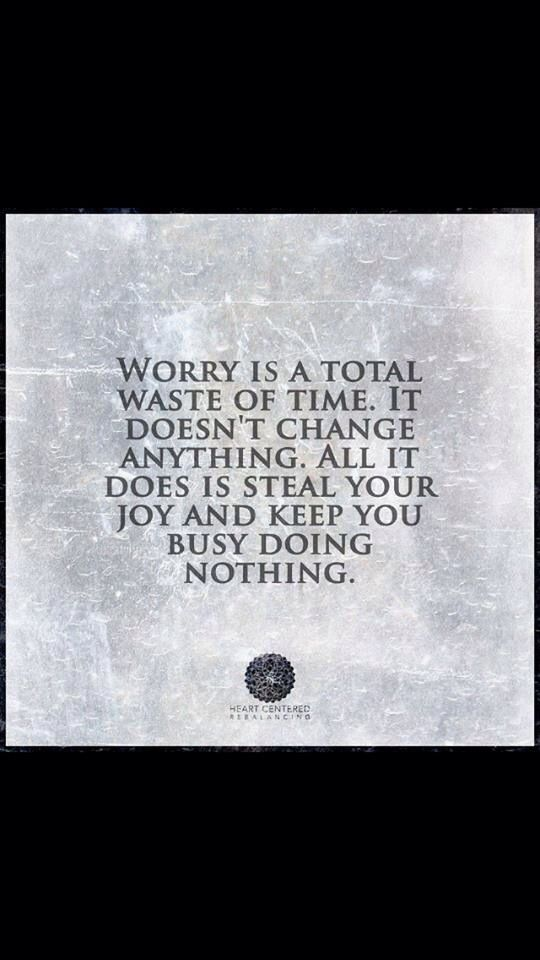 Worry is a total waste of time.