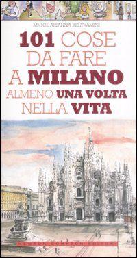 101 Cose Da Fare A Milano Almeno Una Volta Nella Vita Micol Arianna Beltramini Cose Da Fare Libri Di Viaggi In Viaggio