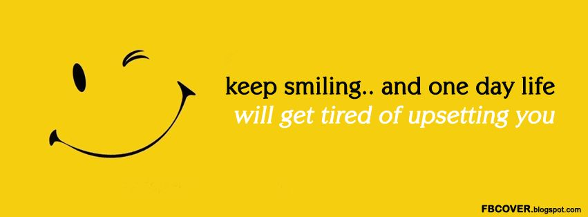 keep smiling.. and one day life will get tired of