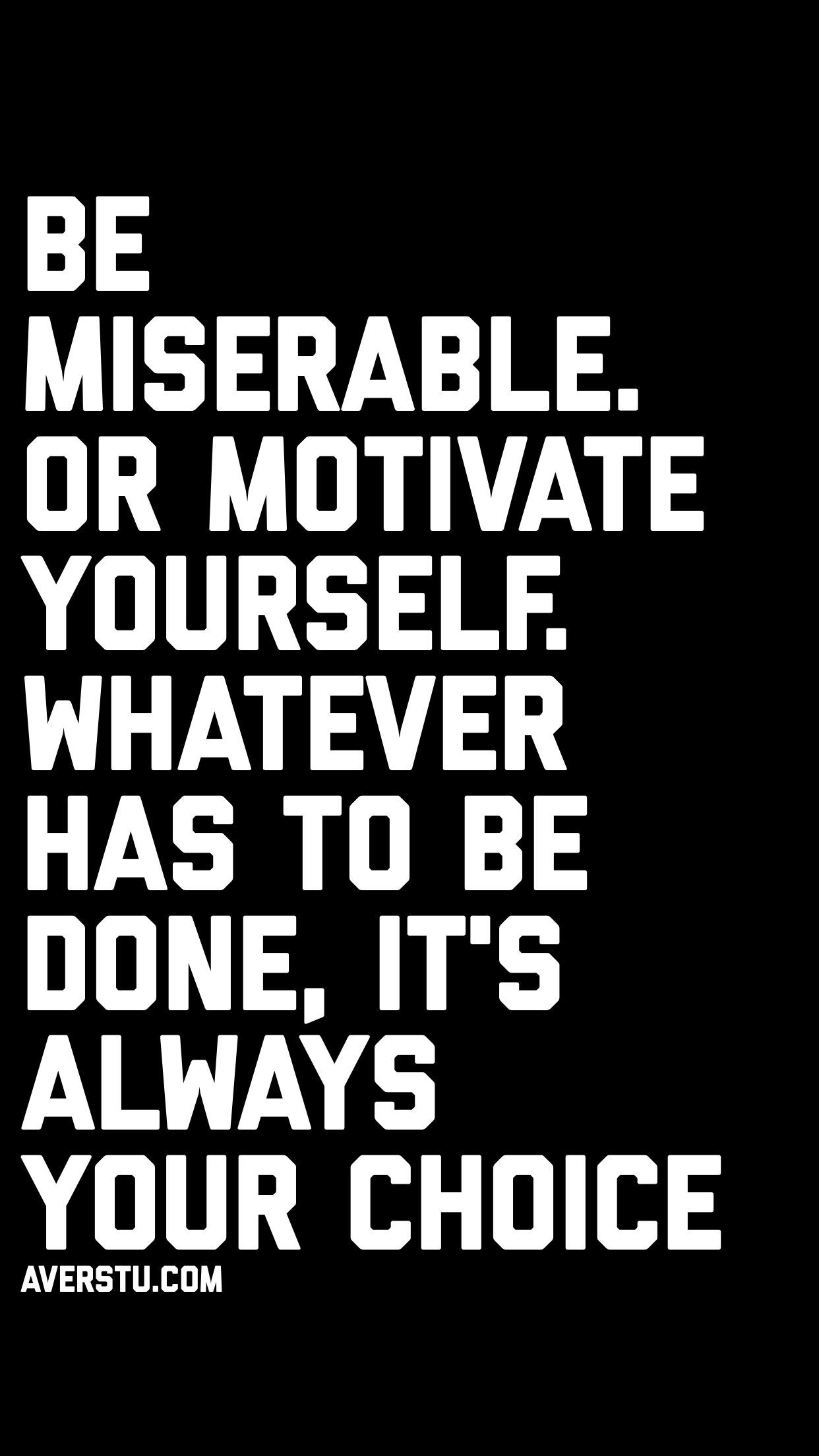 Be Miserable Or Motivate Yourself Whatever Has To Be Done It S Always Your Choice Motivationallovequotes Done Quotes Motivational Quotes Life Quotes